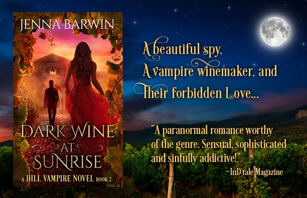 "Image of book cover for Dark Wine at Sunrise, a Hill Vampire Novel Book 2, by Jenna Barwin. Image of a man walking from a stone house toward a woman in red dress, sunrise in the background. Book cover is over a nighttime scene of vineyard with moon. Reads: ""A Beautiful Spy, A vampire winemaker, and their forbidden love."" With InD'tale Magazine review quote: ""A paranormal romance worthy of the genre. Sensual, sophisticated and sinfully addictive!"""